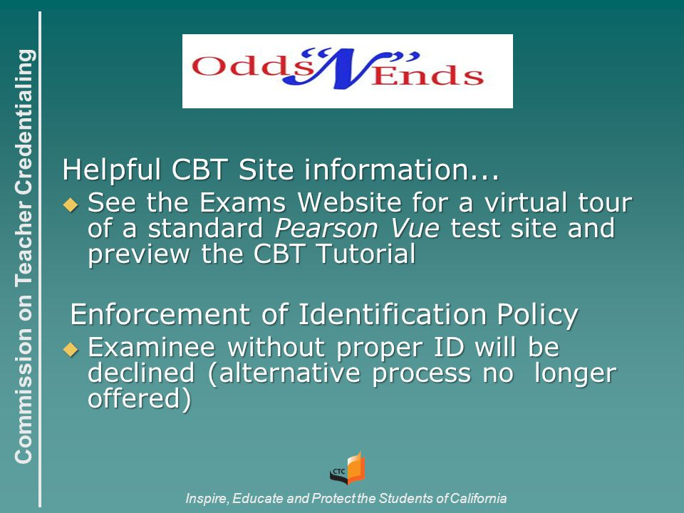 Commission on Teacher Credentialing Inspire, Educate and Protect the Students of California Helpful CBT Site information...