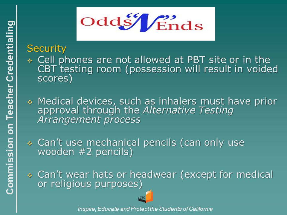 Commission on Teacher Credentialing Inspire, Educate and Protect the Students of California Security  Cell phones are not allowed at PBT site or in the CBT testing room (possession will result in voided scores)  Medical devices, such as inhalers must have prior approval through the Alternative Testing Arrangement process  Can't use mechanical pencils (can only use wooden #2 pencils)  Can't wear hats or headwear (except for medical or religious purposes)