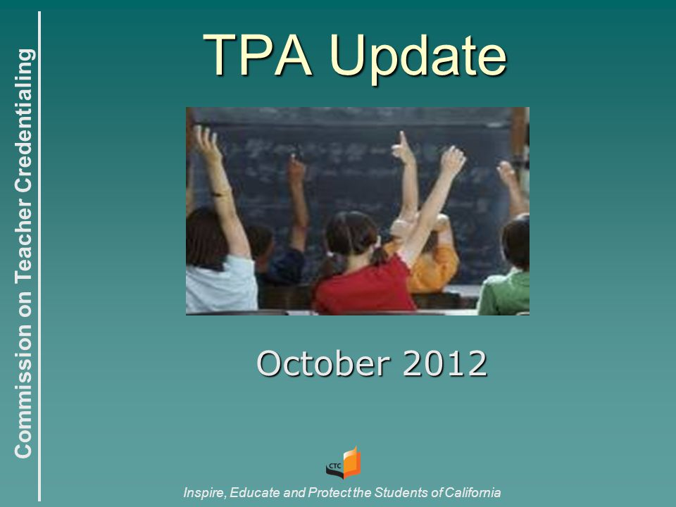 Commission on Teacher Credentialing Inspire, Educate and Protect the Students of California TPA Update October 2012