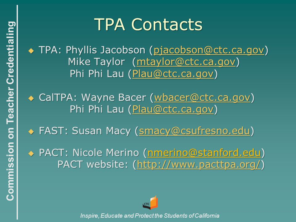 Commission on Teacher Credentialing Inspire, Educate and Protect the Students of California  TPA: Phyllis Jacobson (pjacobson@ctc.ca.gov) pjacobson@ctc.ca.gov Mike Taylor (mtaylor@ctc.ca.gov) Mike Taylor (mtaylor@ctc.ca.gov)mtaylor@ctc.ca.gov Phi Phi Lau (Plau@ctc.ca.gov) Phi Phi Lau (Plau@ctc.ca.gov)Plau@ctc.ca.gov  CalTPA: Wayne Bacer (wbacer@ctc.ca.gov) wbacer@ctc.ca.gov Phi Phi Lau (Plau@ctc.ca.gov) Phi Phi Lau (Plau@ctc.ca.gov)Plau@ctc.ca.gov  FAST: Susan Macy (smacy@csufresno.edu) smacy@csufresno.edu  PACT: Nicole Merino (nmerino@stanford.edu) PACT website: (http://www.pacttpa.org/) http://www.pacttpa.org/ TPA Contacts