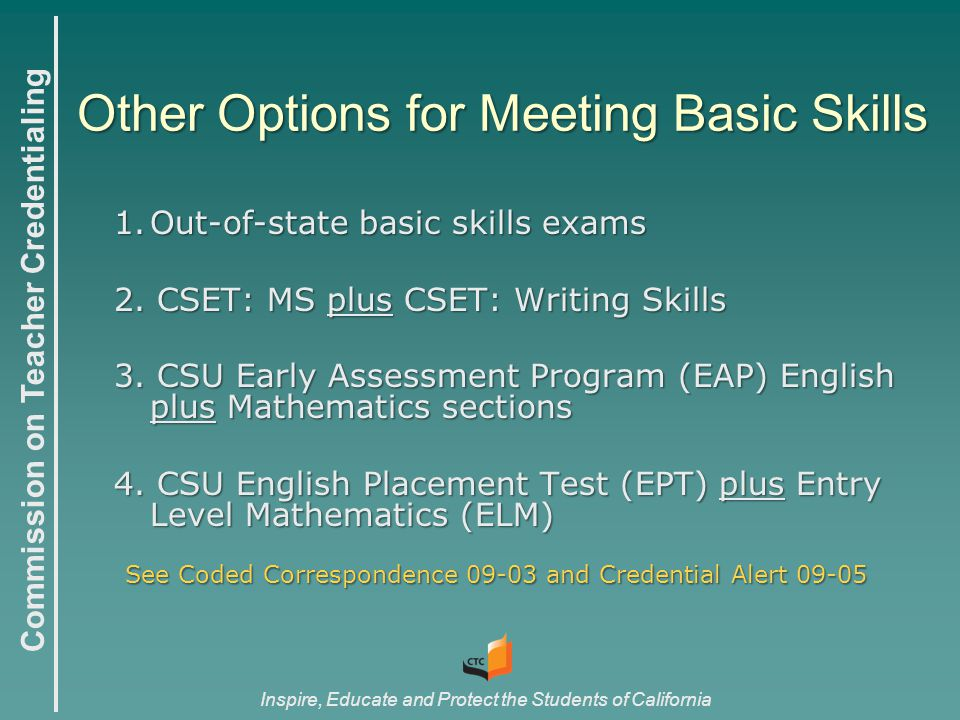 Commission on Teacher Credentialing Inspire, Educate and Protect the Students of California Other Options for Meeting Basic Skills 1.Out-of-state basic skills exams 2.
