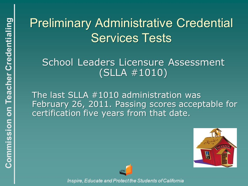 Commission on Teacher Credentialing Inspire, Educate and Protect the Students of California Preliminary Administrative Credential Services Tests School Leaders Licensure Assessment (SLLA #1010) The last SLLA #1010 administration was February 26, 2011.