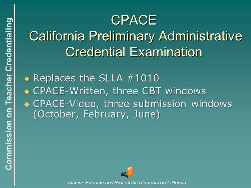 Commission on Teacher Credentialing Inspire, Educate and Protect the Students of California  Replaces the SLLA #1010  CPACE-Written, three CBT windows  CPACE-Video, three submission windows (October, February, June) CPACE California Preliminary Administrative Credential Examination