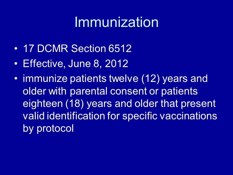 Immunization 17 DCMR Section 6512 Effective, June 8, 2012 immunize patients twelve (12) years and older with parental consent or patients eighteen (18) years and older that present valid identification for specific vaccinations by protocol