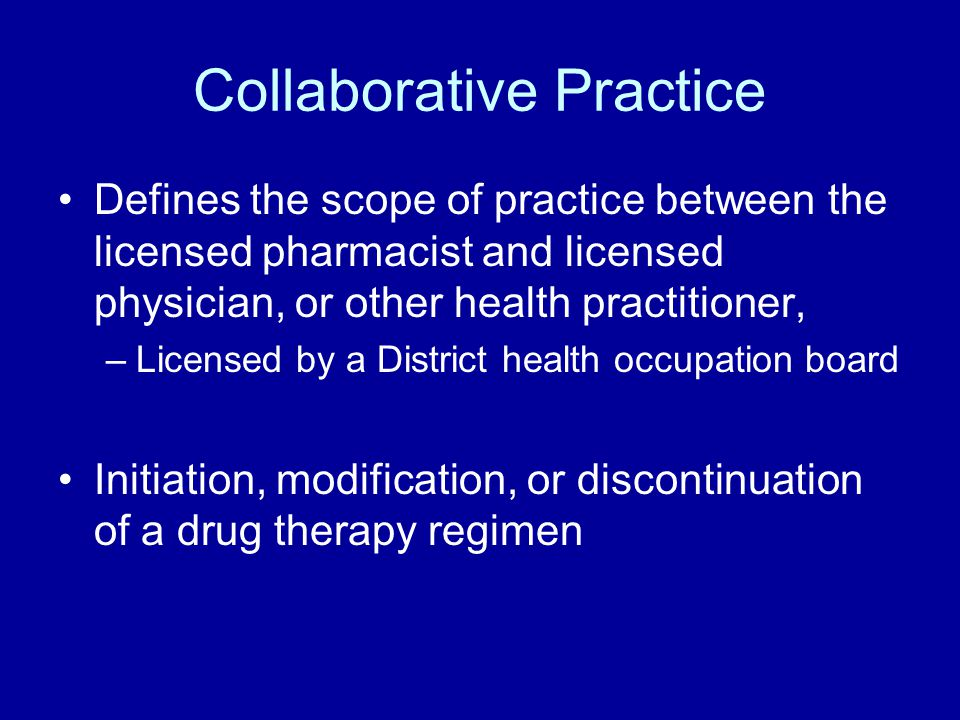 Collaborative Practice Defines the scope of practice between the licensed pharmacist and licensed physician, or other health practitioner, –Licensed by a District health occupation board Initiation, modification, or discontinuation of a drug therapy regimen