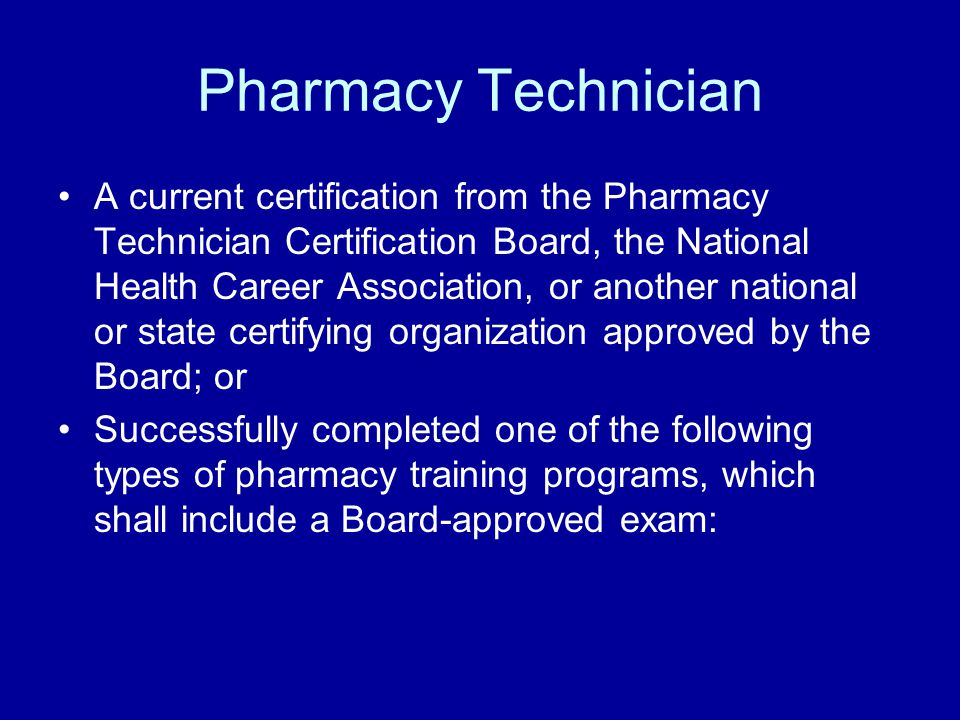 Pharmacy Technician A current certification from the Pharmacy Technician Certification Board, the National Health Career Association, or another national or state certifying organization approved by the Board; or Successfully completed one of the following types of pharmacy training programs, which shall include a Board-approved exam: