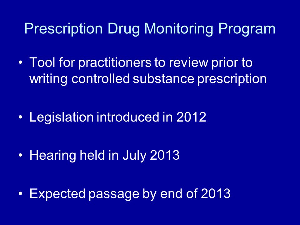 Prescription Drug Monitoring Program Tool for practitioners to review prior to writing controlled substance prescription Legislation introduced in 2012 Hearing held in July 2013 Expected passage by end of 2013