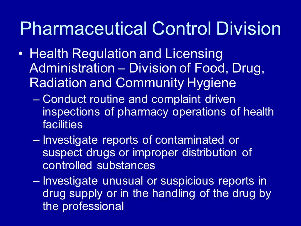 Pharmaceutical Control Division Health Regulation and Licensing Administration – Division of Food, Drug, Radiation and Community Hygiene –Conduct routine and complaint driven inspections of pharmacy operations of health facilities –Investigate reports of contaminated or suspect drugs or improper distribution of controlled substances –Investigate unusual or suspicious reports in drug supply or in the handling of the drug by the professional