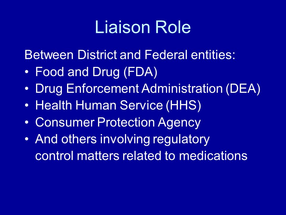 Liaison Role Between District and Federal entities: Food and Drug (FDA) Drug Enforcement Administration (DEA) Health Human Service (HHS) Consumer Protection Agency And others involving regulatory control matters related to medications
