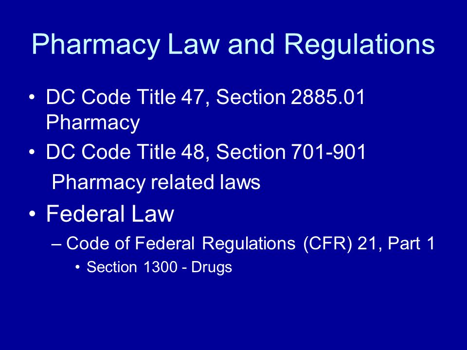 Pharmacy Law and Regulations DC Code Title 47, Section 2885.01 Pharmacy DC Code Title 48, Section 701-901 Pharmacy related laws Federal Law –Code of Federal Regulations (CFR) 21, Part 1 Section 1300 - Drugs