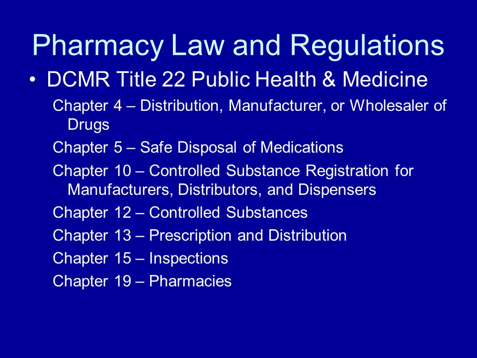 Pharmacy Law and Regulations DCMR Title 22 Public Health & Medicine Chapter 4 – Distribution, Manufacturer, or Wholesaler of Drugs Chapter 5 – Safe Disposal of Medications Chapter 10 – Controlled Substance Registration for Manufacturers, Distributors, and Dispensers Chapter 12 – Controlled Substances Chapter 13 – Prescription and Distribution Chapter 15 – Inspections Chapter 19 – Pharmacies