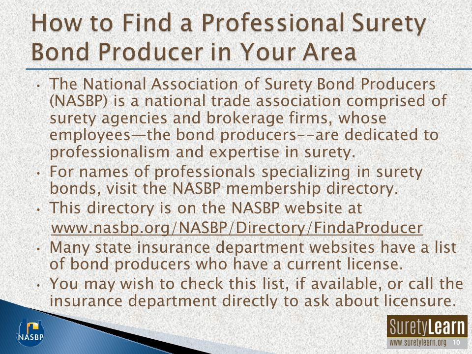 The National Association of Surety Bond Producers (NASBP) is a national trade association comprised of surety agencies and brokerage firms, whose employees—the bond producers--are dedicated to professionalism and expertise in surety.