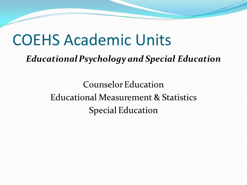 COEHS Academic Units Educational Psychology and Special Education Counselor Education Educational Measurement & Statistics Special Education