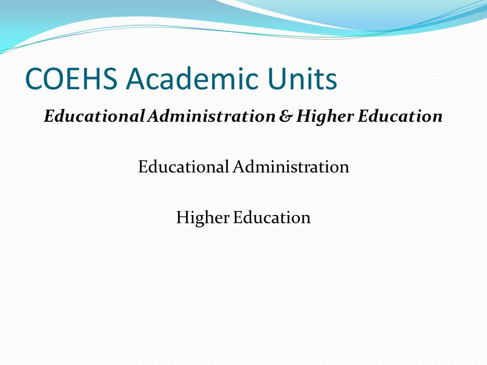 COEHS Academic Units Educational Administration & Higher Education Educational Administration Higher Education