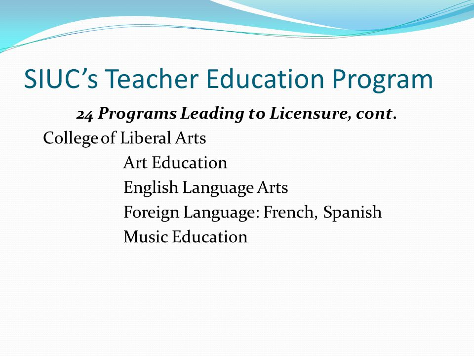 SIUC's Teacher Education Program 24 Programs Leading to Licensure, cont.