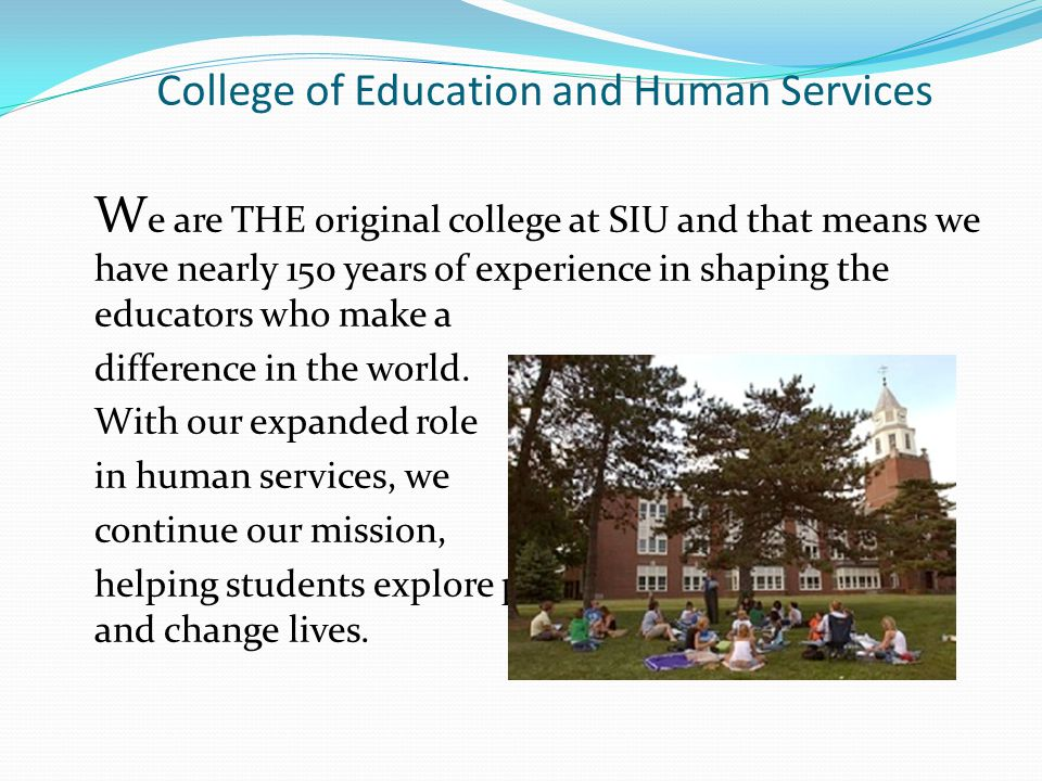 College of Education and Human Services W e are THE original college at SIU and that means we have nearly 150 years of experience in shaping the educators who make a difference in the world.