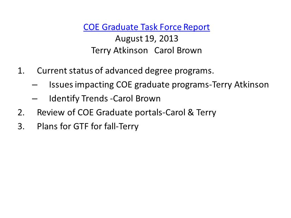 COE Graduate Task Force Report COE Graduate Task Force Report August 19, 2013 Terry Atkinson Carol Brown 1.Current status of advanced degree programs.