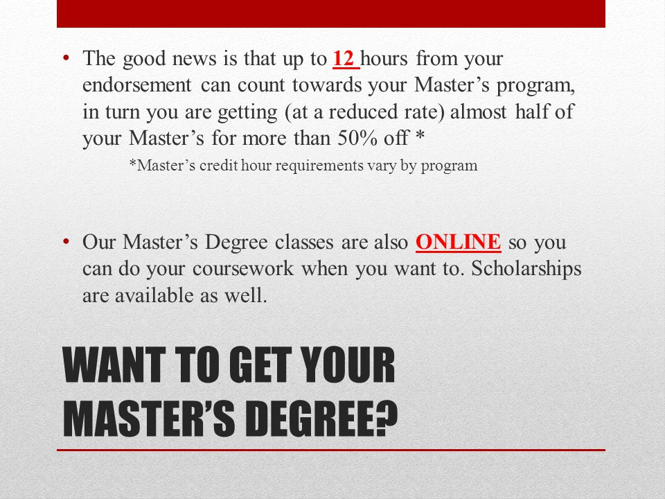 WANT TO GET YOUR MASTER'S DEGREE? The good news is that up to 12 hours from your endorsement can count towards your Master's program, in turn you are