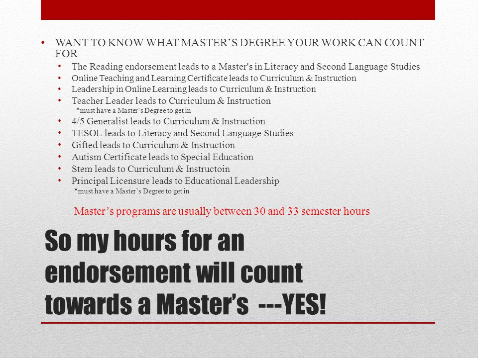 So my hours for an endorsement will count towards a Master's ---YES! WANT TO KNOW WHAT MASTER'S DEGREE YOUR WORK CAN COUNT FOR The Reading endorsement