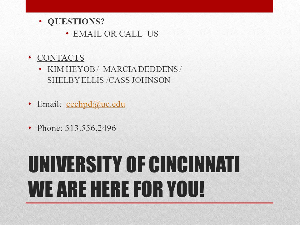 UNIVERSITY OF CINCINNATI WE ARE HERE FOR YOU! QUESTIONS? EMAIL OR CALL US CONTACTS KIM HEYOB / MARCIA DEDDENS / SHELBY ELLIS /CASS JOHNSON Email: cech