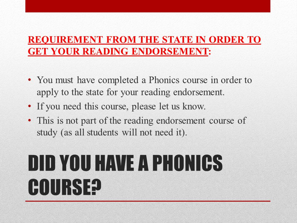 DID YOU HAVE A PHONICS COURSE? REQUIREMENT FROM THE STATE IN ORDER TO GET YOUR READING ENDORSEMENT: You must have completed a Phonics course in order