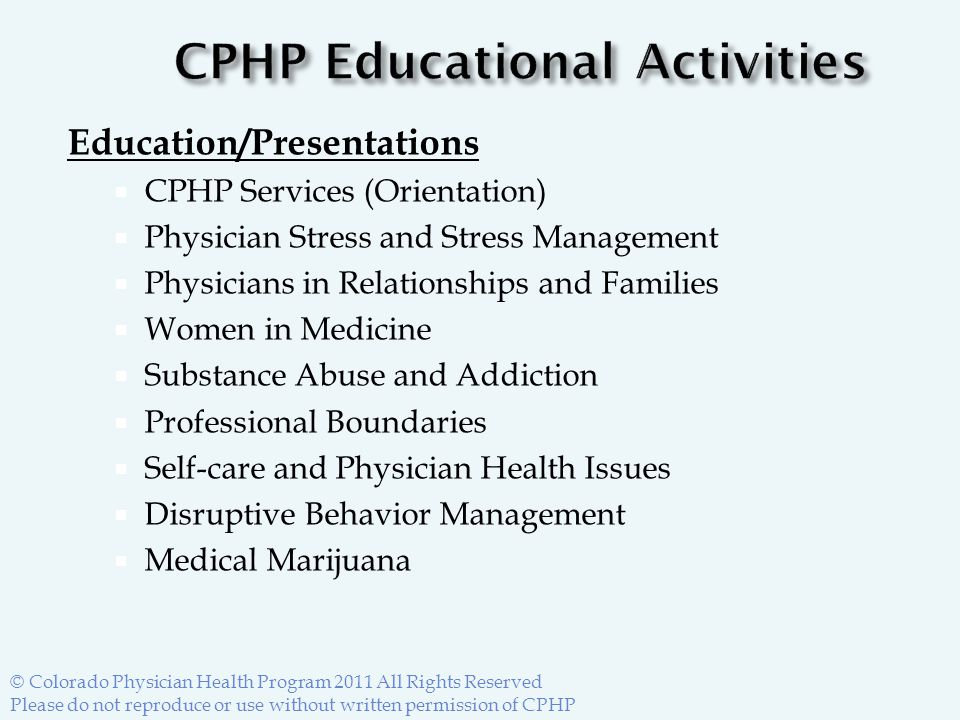 Education/Presentations  CPHP Services (Orientation)  Physician Stress and Stress Management  Physicians in Relationships and Families  Women in Medicine  Substance Abuse and Addiction  Professional Boundaries  Self-care and Physician Health Issues  Disruptive Behavior Management  Medical Marijuana © Colorado Physician Health Program 2011 All Rights Reserved Please do not reproduce or use without written permission of CPHP