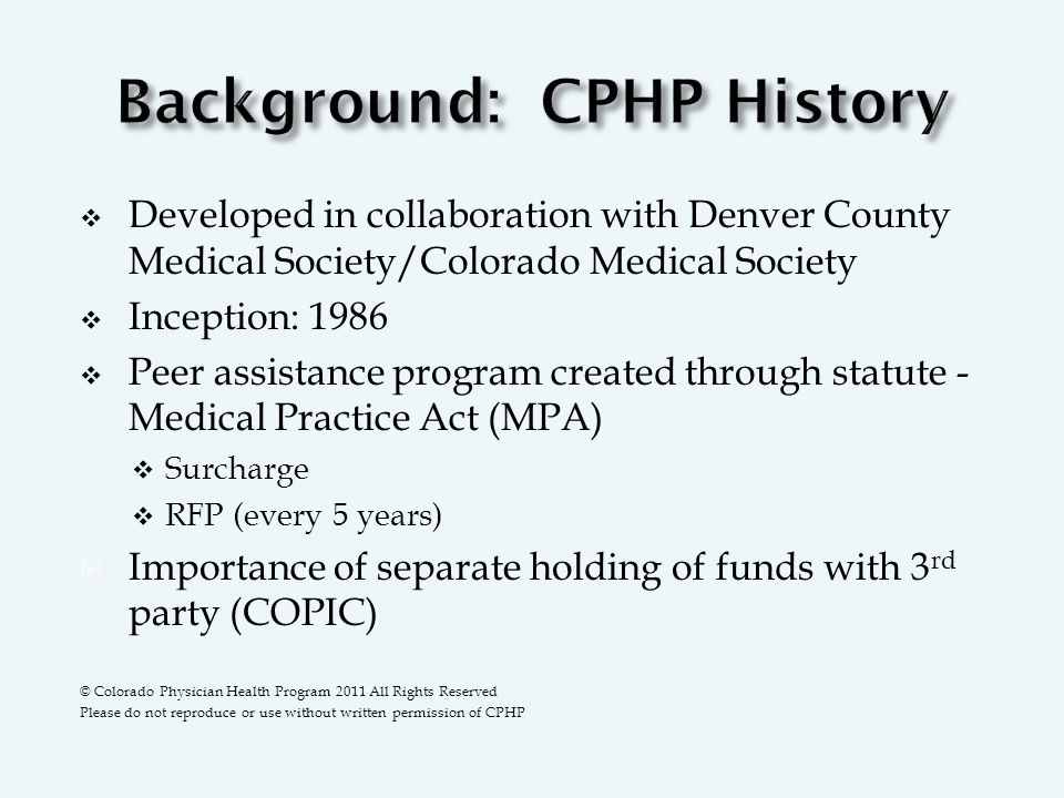  Developed in collaboration with Denver County Medical Society/Colorado Medical Society  Inception: 1986  Peer assistance program created through statute - Medical Practice Act (MPA)  Surcharge  RFP (every 5 years)  Importance of separate holding of funds with 3 rd party (COPIC) © Colorado Physician Health Program 2011 All Rights Reserved Please do not reproduce or use without written permission of CPHP