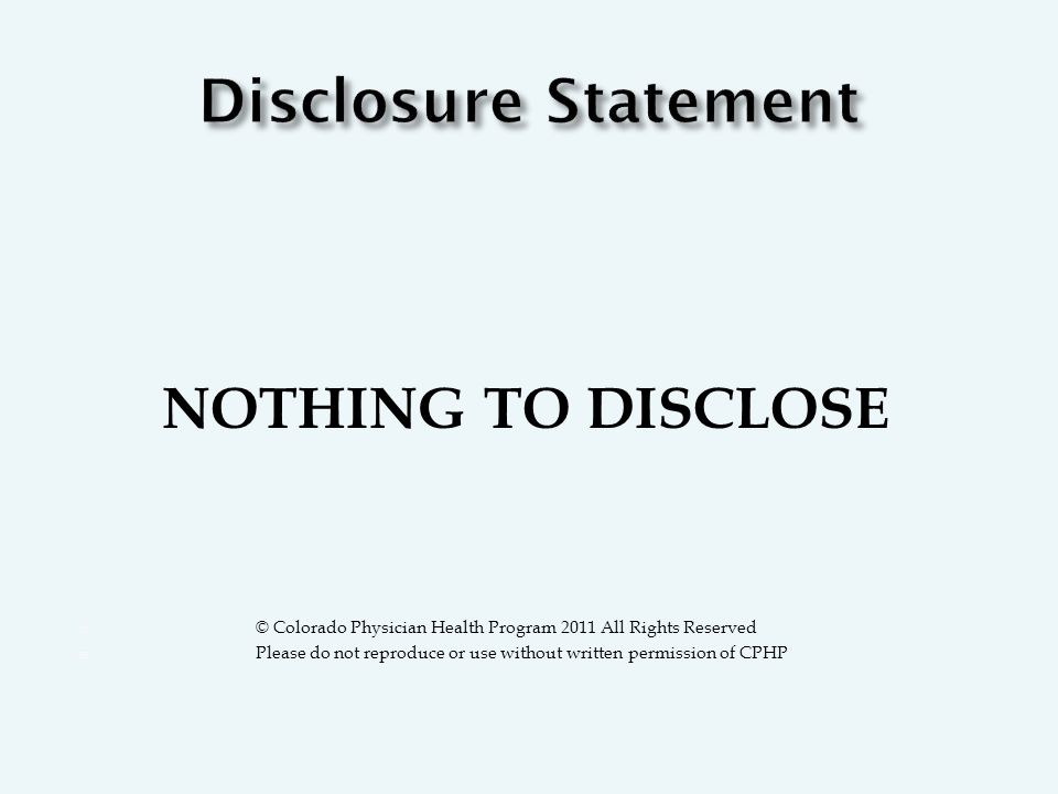 NOTHING TO DISCLOSE  © Colorado Physician Health Program 2011 All Rights Reserved  Please do not reproduce or use without written permission of CPHP