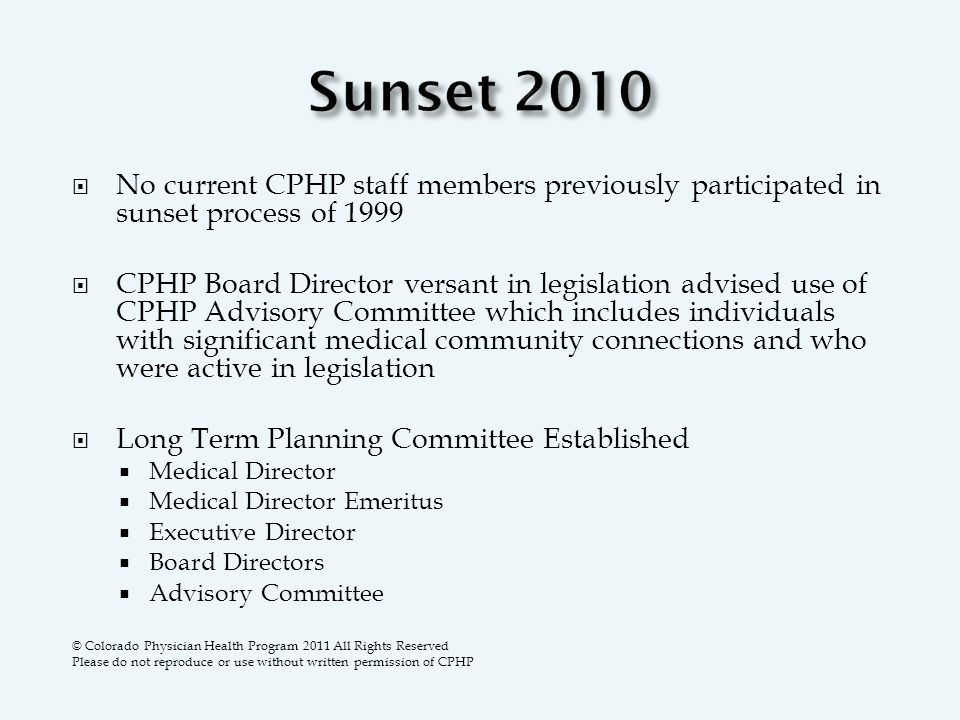  No current CPHP staff members previously participated in sunset process of 1999  CPHP Board Director versant in legislation advised use of CPHP Advisory Committee which includes individuals with significant medical community connections and who were active in legislation  Long Term Planning Committee Established  Medical Director  Medical Director Emeritus  Executive Director  Board Directors  Advisory Committee © Colorado Physician Health Program 2011 All Rights Reserved Please do not reproduce or use without written permission of CPHP