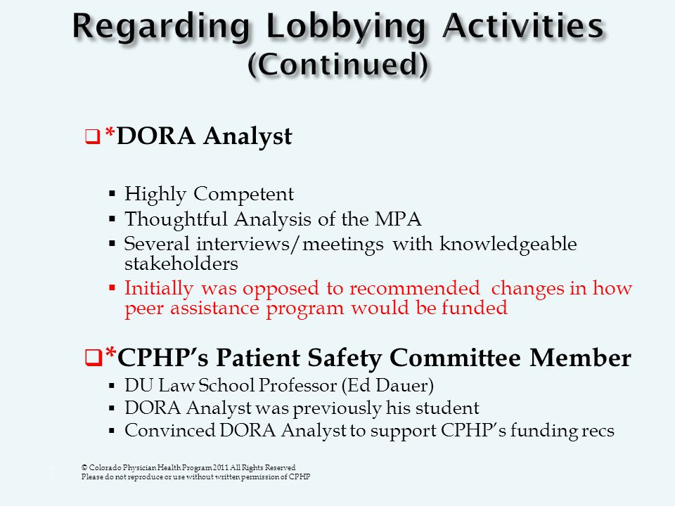  *DORA Analyst  Highly Competent  Thoughtful Analysis of the MPA  Several interviews/meetings with knowledgeable stakeholders  Initially was opposed to recommended changes in how peer assistance program would be funded  * CPHP's Patient Safety Committee Member  DU Law School Professor (Ed Dauer)  DORA Analyst was previously his student  Convinced DORA Analyst to support CPHP's funding recs  © Colorado Physician Health Program 2011 All Rights Reserved  Please do not reproduce or use without written permission of CPHP