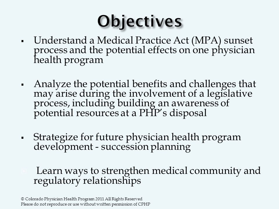  Understand a Medical Practice Act (MPA) sunset process and the potential effects on one physician health program  Analyze the potential benefits and challenges that may arise during the involvement of a legislative process, including building an awareness of potential resources at a PHP's disposal  Strategize for future physician health program development - succession planning  Learn ways to strengthen medical community and regulatory relationships © Colorado Physician Health Program 2011 All Rights Reserved Please do not reproduce or use without written permission of CPHP