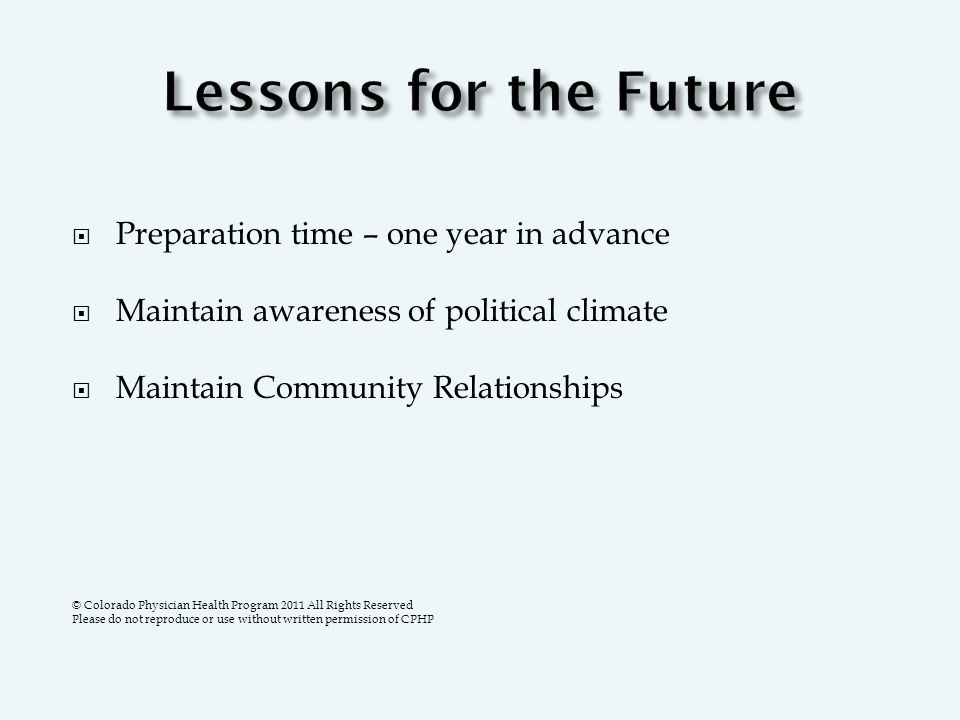  Preparation time – one year in advance  Maintain awareness of political climate  Maintain Community Relationships © Colorado Physician Health Program 2011 All Rights Reserved Please do not reproduce or use without written permission of CPHP