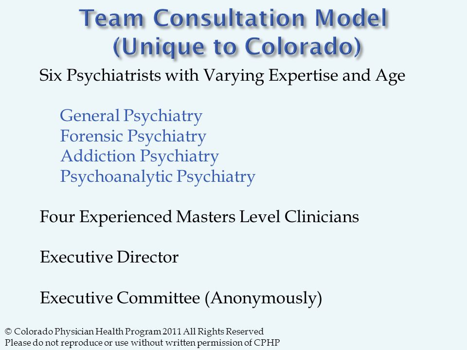 Six Psychiatrists with Varying Expertise and Age General Psychiatry Forensic Psychiatry Addiction Psychiatry Psychoanalytic Psychiatry Four Experienced Masters Level Clinicians Executive Director Executive Committee (Anonymously) © Colorado Physician Health Program 2011 All Rights Reserved Please do not reproduce or use without written permission of CPHP