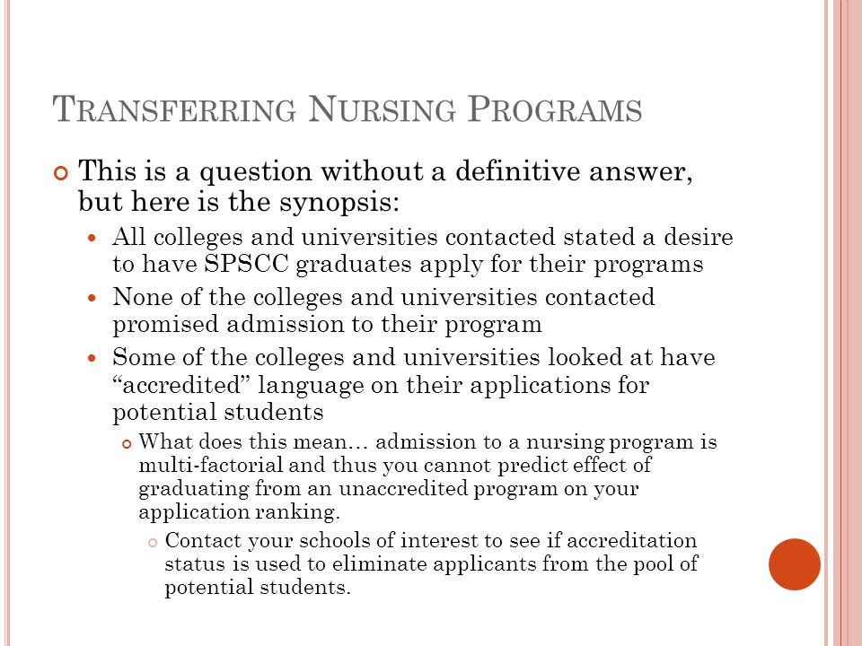 T RANSFERRING N URSING P ROGRAMS This is a question without a definitive answer, but here is the synopsis: All colleges and universities contacted stated a desire to have SPSCC graduates apply for their programs None of the colleges and universities contacted promised admission to their program Some of the colleges and universities looked at have accredited language on their applications for potential students What does this mean… admission to a nursing program is multi-factorial and thus you cannot predict effect of graduating from an unaccredited program on your application ranking.