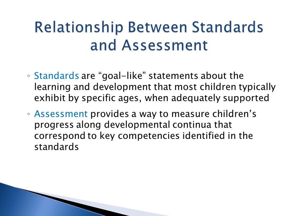 ◦ Standards are goal-like statements about the learning and development that most children typically exhibit by specific ages, when adequately supported ◦ Assessment provides a way to measure children's progress along developmental continua that correspond to key competencies identified in the standards