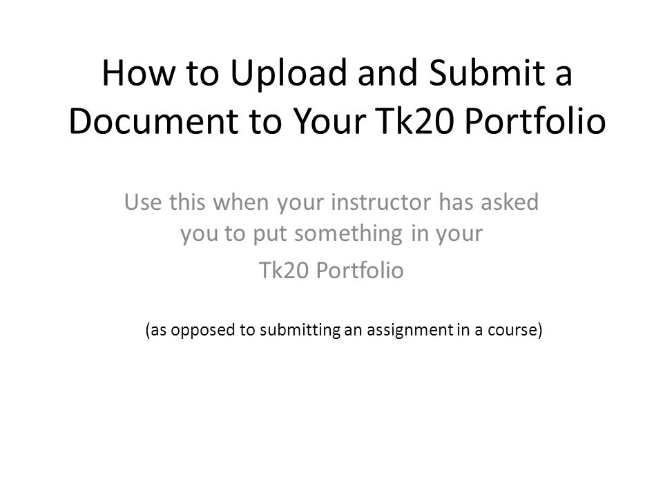 How to Upload and Submit a Document to Your Tk20 Portfolio Use this when your instructor has asked you to put something in your Tk20 Portfolio (as opposed to submitting an assignment in a course)