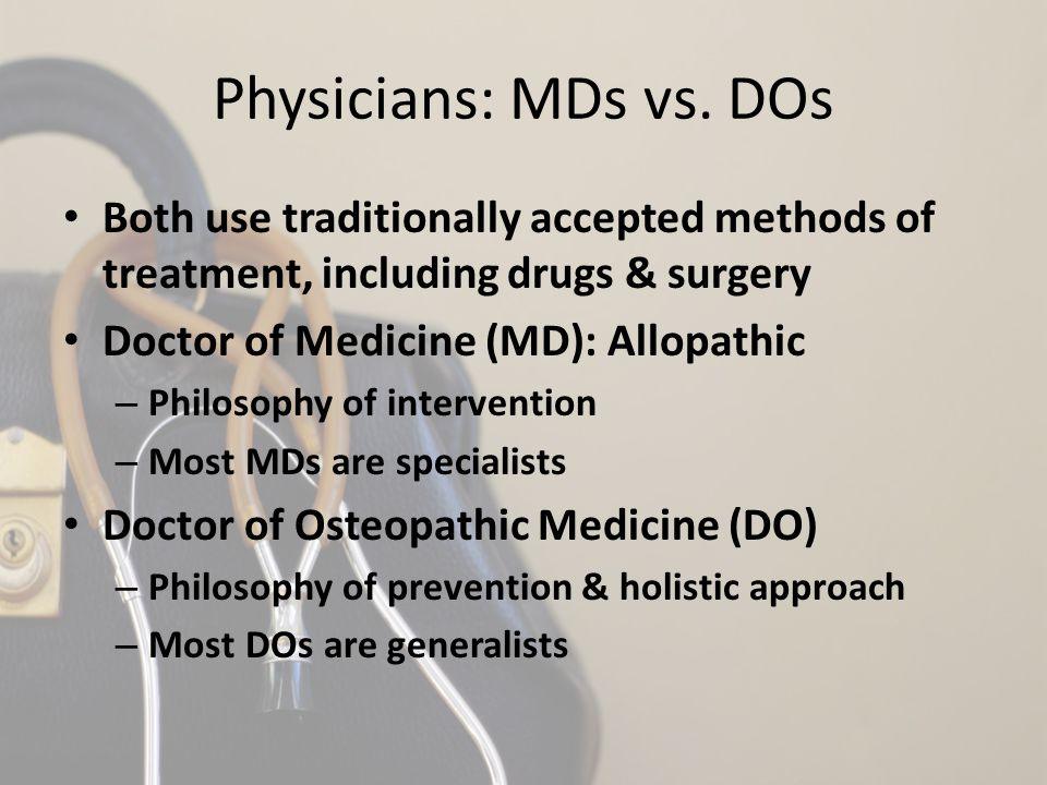 Physicians: MDs vs. DOs Both use traditionally accepted methods of treatment, including drugs & surgery Doctor of Medicine (MD): Allopathic – Philosop