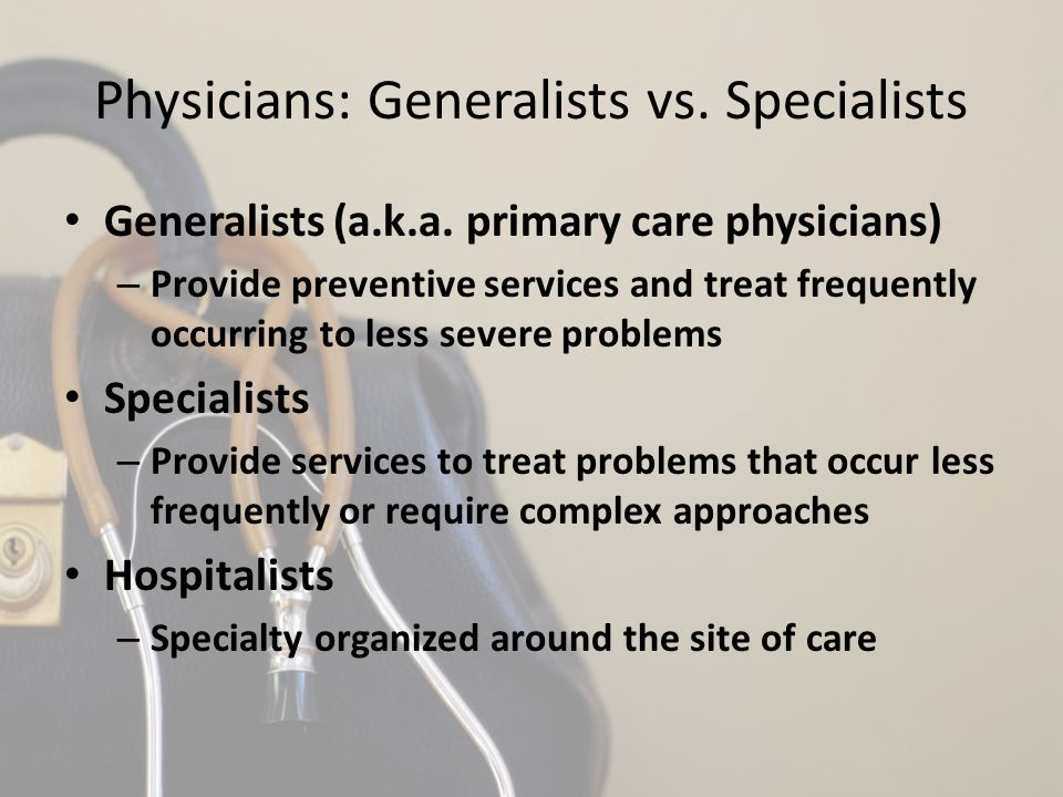 Physicians: Generalists vs. Specialists Generalists (a.k.a. primary care physicians) – Provide preventive services and treat frequently occurring to l
