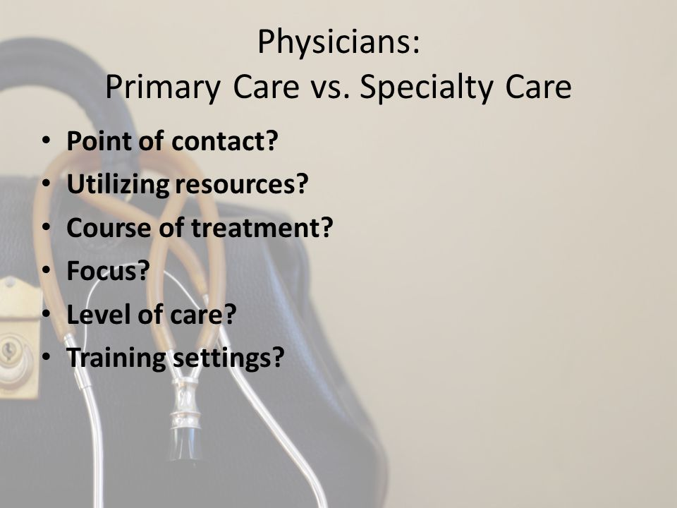 Physicians: Primary Care vs. Specialty Care Point of contact? Utilizing resources? Course of treatment? Focus? Level of care? Training settings?