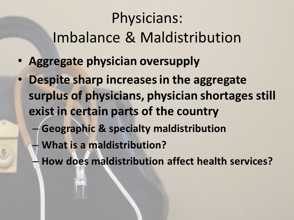 Physicians: Imbalance & Maldistribution Aggregate physician oversupply Despite sharp increases in the aggregate surplus of physicians, physician short
