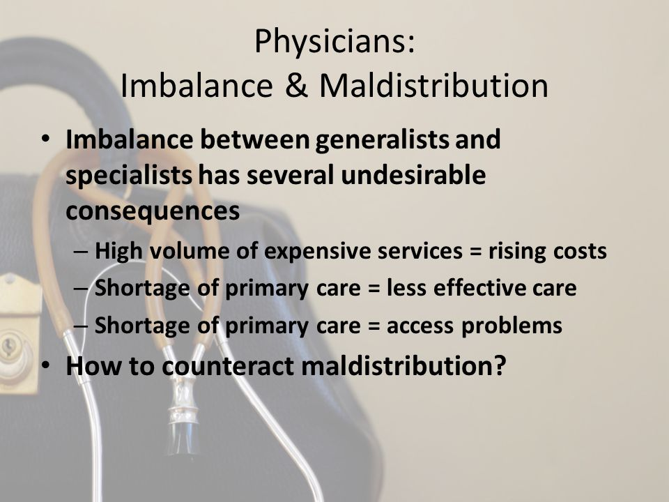 Physicians: Imbalance & Maldistribution Imbalance between generalists and specialists has several undesirable consequences – High volume of expensive services = rising costs – Shortage of primary care = less effective care – Shortage of primary care = access problems How to counteract maldistribution?