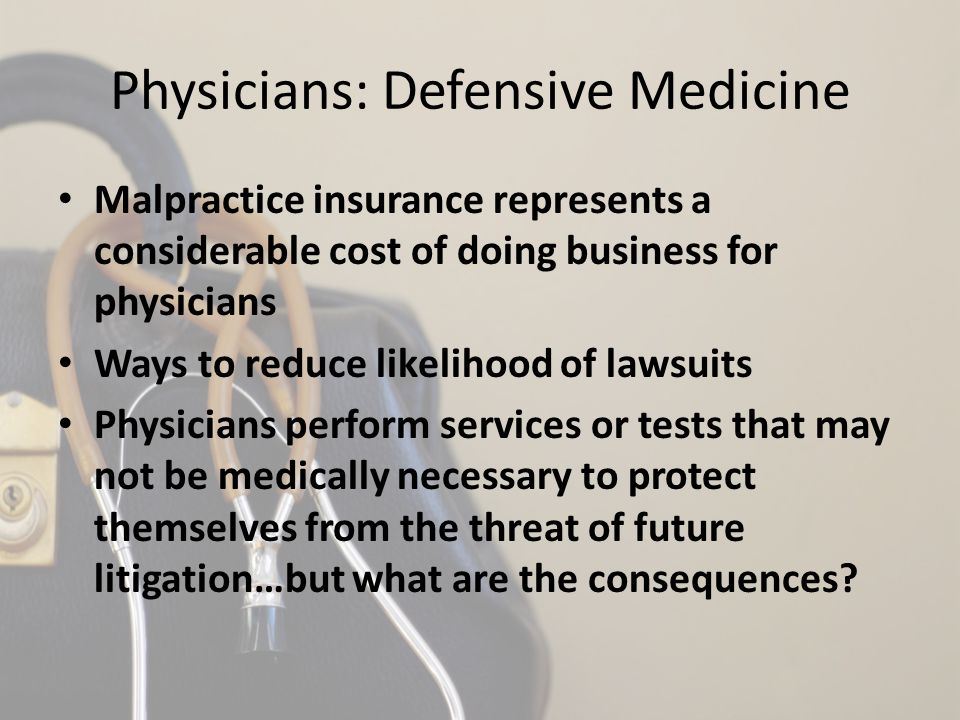 Physicians: Defensive Medicine Malpractice insurance represents a considerable cost of doing business for physicians Ways to reduce likelihood of lawsuits Physicians perform services or tests that may not be medically necessary to protect themselves from the threat of future litigation…but what are the consequences?