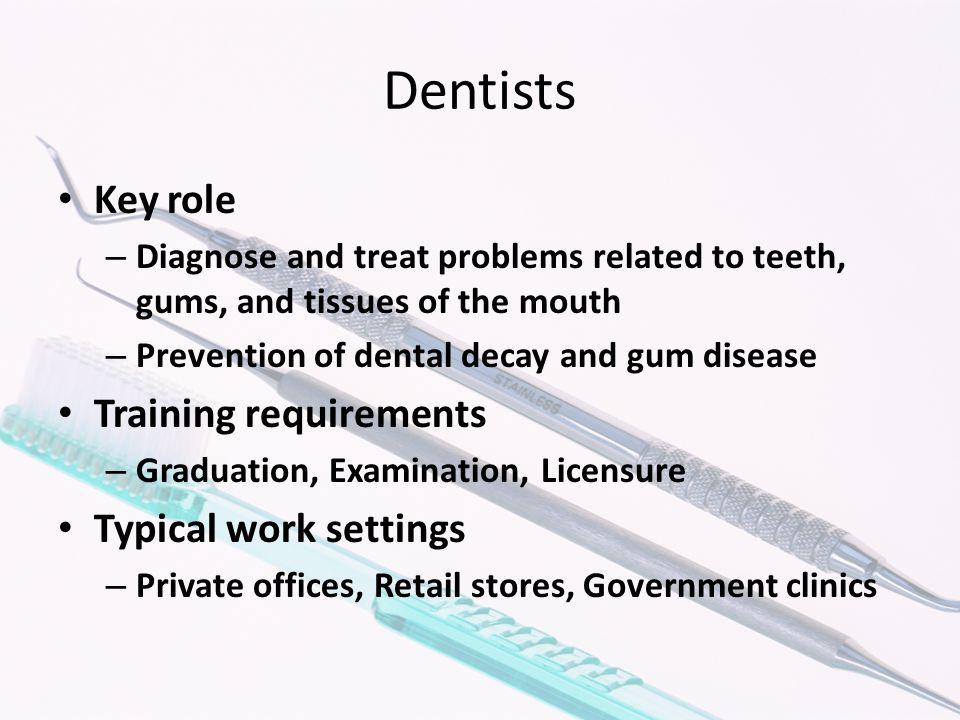 Dentists Key role – Diagnose and treat problems related to teeth, gums, and tissues of the mouth – Prevention of dental decay and gum disease Training requirements – Graduation, Examination, Licensure Typical work settings – Private offices, Retail stores, Government clinics