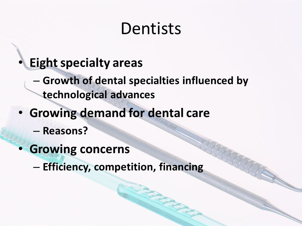 Dentists Eight specialty areas – Growth of dental specialties influenced by technological advances Growing demand for dental care – Reasons? Growing c