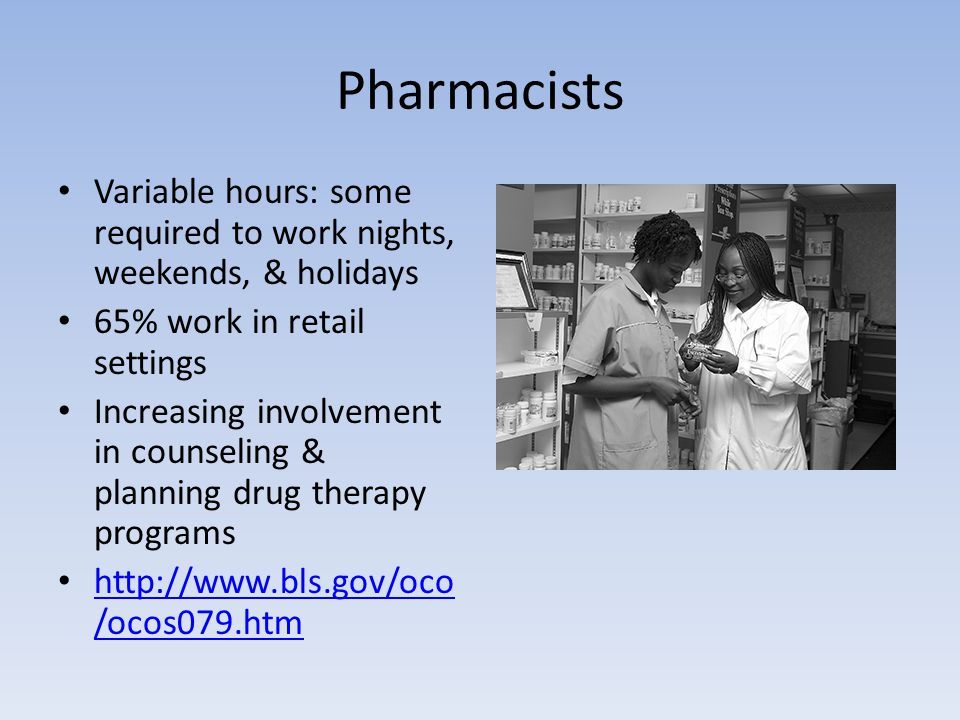 Pharmacists Variable hours: some required to work nights, weekends, & holidays 65% work in retail settings Increasing involvement in counseling & plan