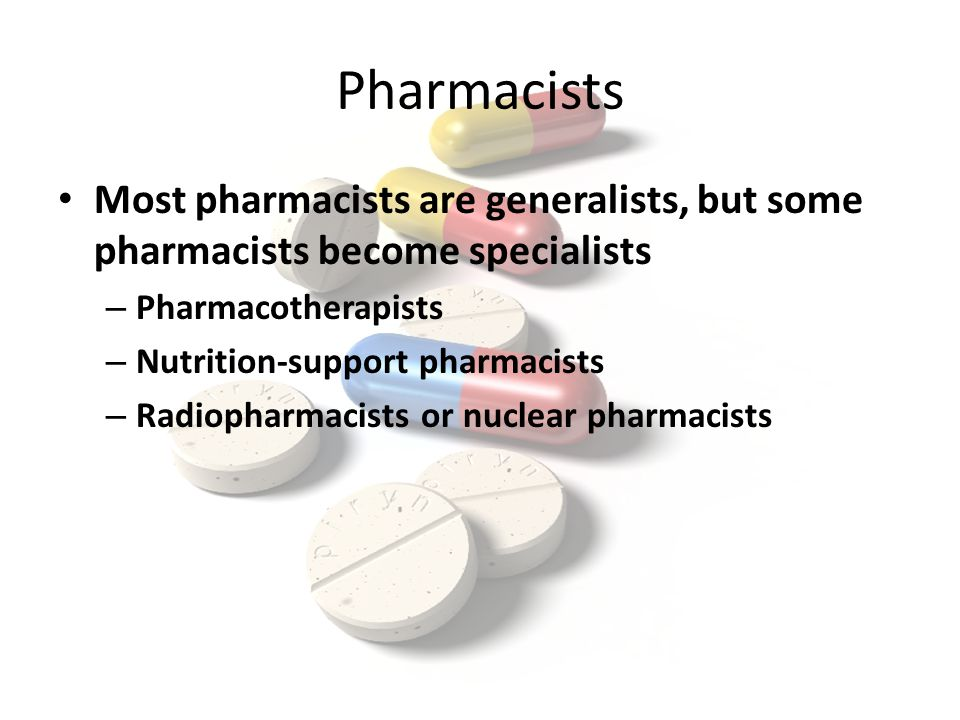 Pharmacists Most pharmacists are generalists, but some pharmacists become specialists – Pharmacotherapists – Nutrition-support pharmacists – Radiopharmacists or nuclear pharmacists