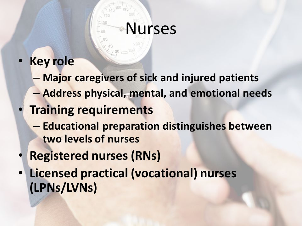 Nurses Key role – Major caregivers of sick and injured patients – Address physical, mental, and emotional needs Training requirements – Educational pr
