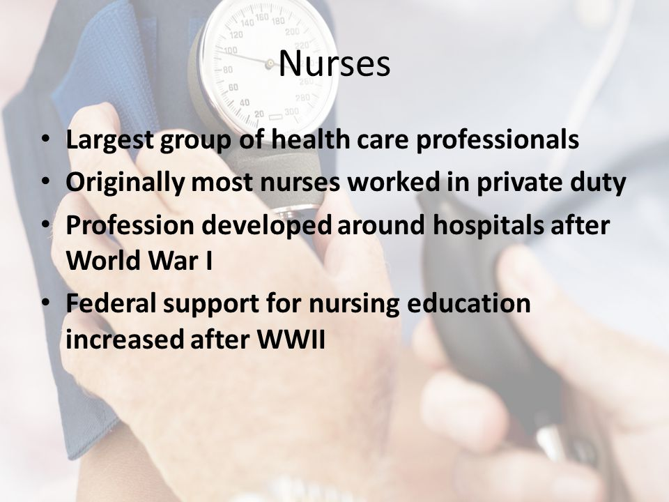 Nurses Largest group of health care professionals Originally most nurses worked in private duty Profession developed around hospitals after World War