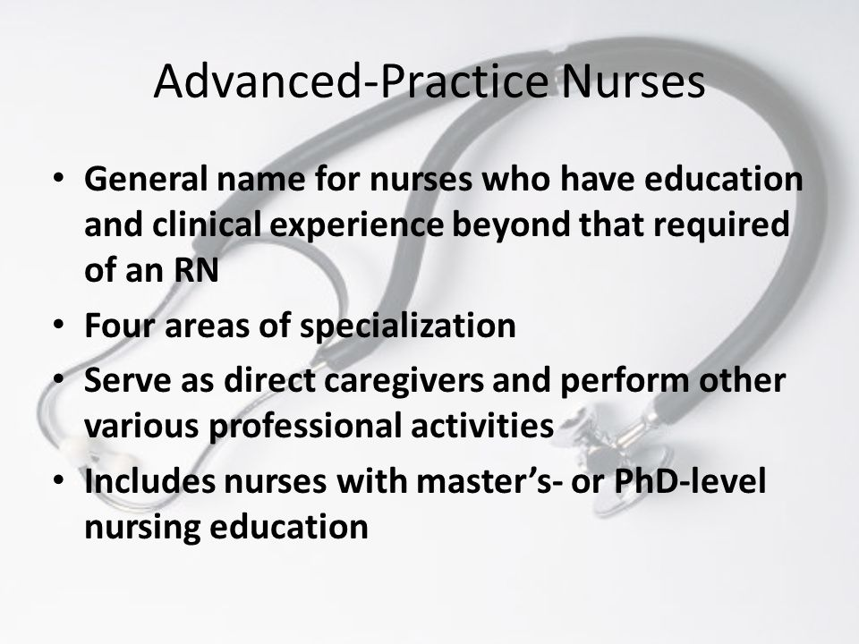 Advanced-Practice Nurses General name for nurses who have education and clinical experience beyond that required of an RN Four areas of specialization Serve as direct caregivers and perform other various professional activities Includes nurses with master's- or PhD-level nursing education
