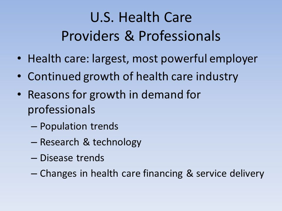 U.S. Health Care Providers & Professionals Health care: largest, most powerful employer Continued growth of health care industry Reasons for growth in